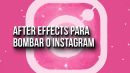 After Effects para Bombar o Instagram